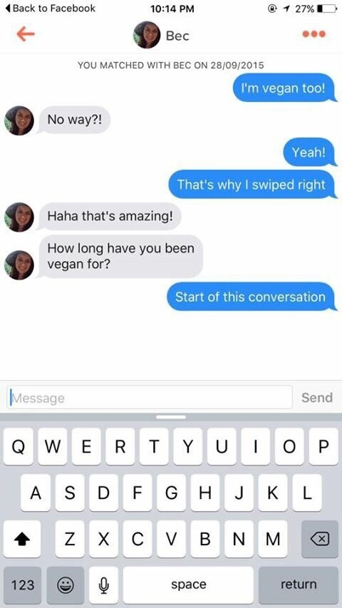 tinder - Text - Back to Facebook 10:14 PM 27% Bec YOU MATCHED WITH BEC ON 28/09/2015 I'm vegan too! No way?! Yeah! That's why I swiped right Haha that's amazing! How long have you been vegan for? Start of this conversation Message Send QWE R T YU P S A D F H J K X C VBNM return 123 space N