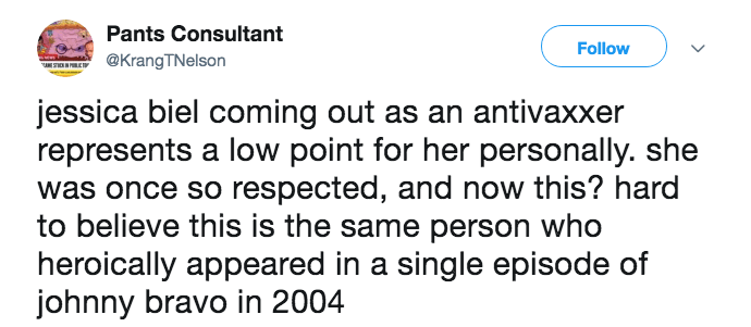 anti vaxxer jessica biel - Text - Pants Consultant Follow @KrangTNelson jessica biel coming out as an antivaxxer represents a low point for her personally. she was once so respected, and now this? hard to believe this is the same person who heroically appeared in a single episode of johnny bravo in 2004
