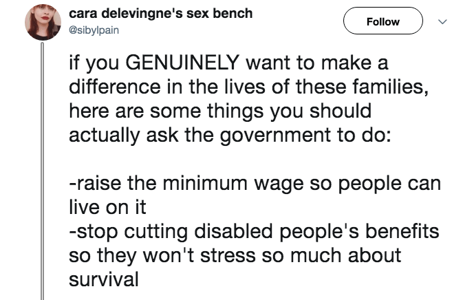 junk food shaming - Text - cara delevingne's sex bench Follow @sibylpain if you GENUINELY want to make a difference in the lives of these families, here are some things you should actually ask the government to do: -raise the minimum wage so people can live on it -stop cutting disabled people's benefits so they won't stress so much about survival