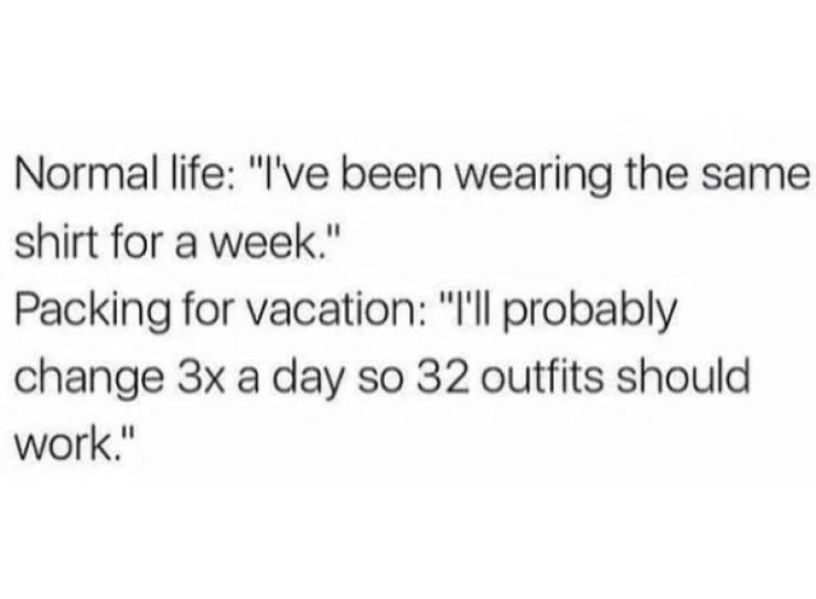 "memes - Text - Normal life: ""I've been wearing the same shirt for a week."" Packing for vacation: ""Ill probably change 3x a day so 32 outfits should work."""