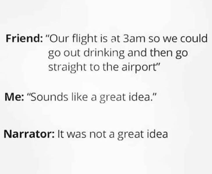 "memes - Text - Friend: ""Our flight is at 3am so we could go out drinking and then go straight to the airport"" Me: ""Sounds like a great idea."" Narrator: It was not a great idea"