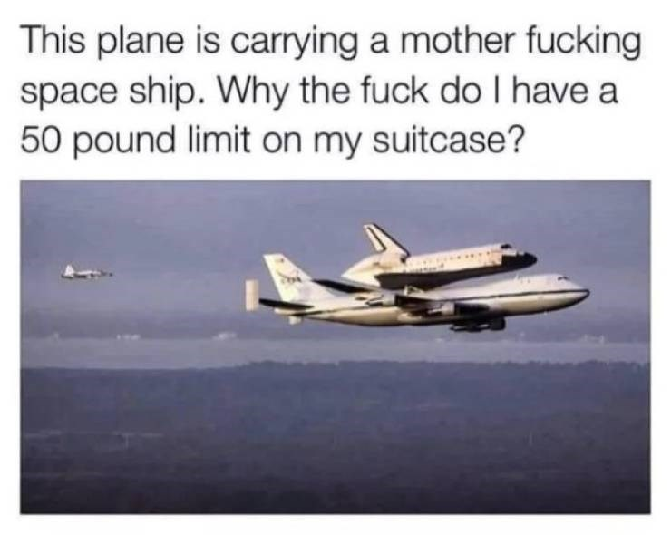 memes - Air travel - This plane is carrying a mother fucking space ship. Why the fuck do I have a 50 pound limit on my suitcase?