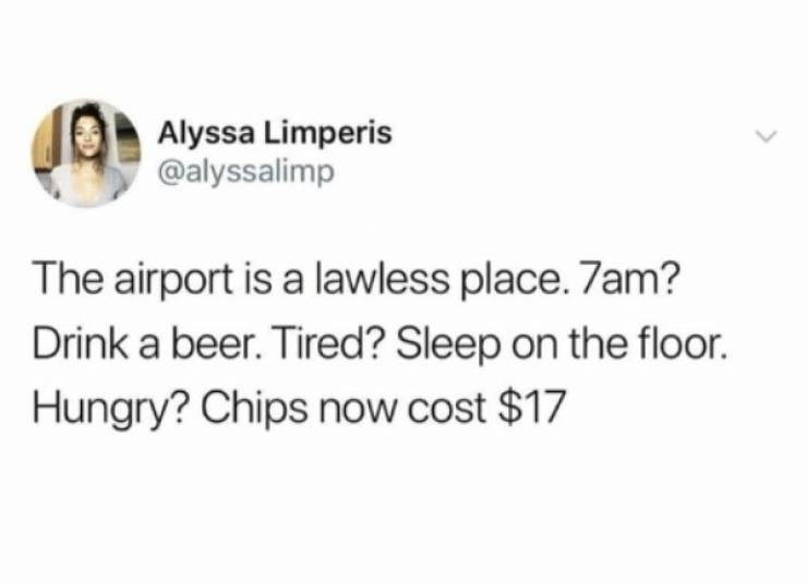 memes - Text - Alyssa Limperis @alyssalimp The airport is a lawless place. 7am? Drink a beer. Tired? Sleep on the floor. Hungry? Chips now cost $17
