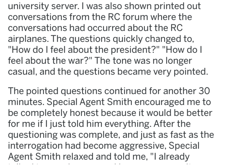 """fbi investigation - Text - university server. I was also shown printed out conversations from the RC forum where the conversations had occurred about the RC airplanes. The questions quickly changed to, """"How do I feel about the president?"""" """"How do feel about the war?"""""""