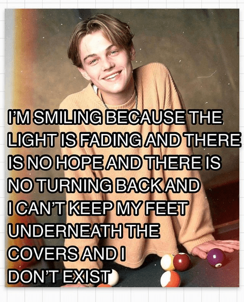Text - MSMILING BECAUSE THE LIGHT IS FADING AND THERE IS NO HOPE AND THERE IS NO TURNING BACKAND ICAN'T KEEP MY FEET UNDERNEATHTHE COVERS ANDI DON'T EXIST