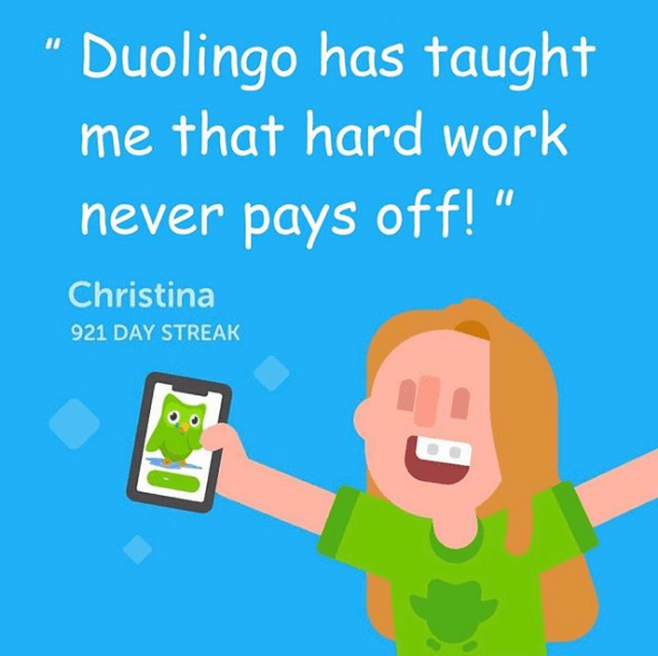 "Text - Duolingo has taught me that hard work never pays off! "" Christina 921 DAY STREAK"