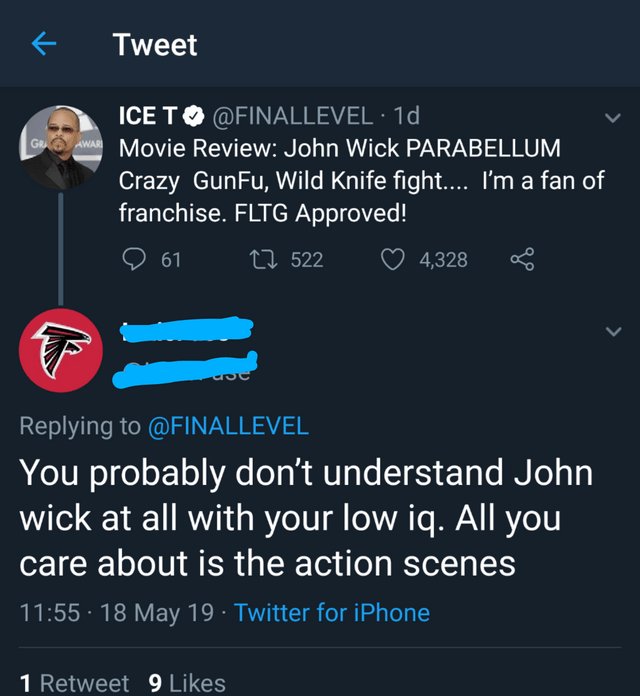 intellectuals - Text - Tweet ICE TO @FINALLEVEL 1d Awpa Movie Review: John Wick PARABELLUM Crazy GunFu, Wild Knife fight.... I'm a fan of franchise. FLTG Approved! GR ti522 61 4,328 Replying to @FINALLEVEL You probably don't understand John wick at all with your low iq. All you care about is the action scenes 11:55 18 May 19 Twitter for iPhone 1 Retweet 9 Likes