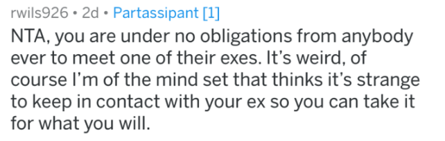 meeting the ex - Text - rwils926 2d Partassipant [1] NTA, you are under no obligations from anybody ever to meet one of their exes. It's weird, of course I'm of the mind set that thinks it's strange to keep in contact with your ex so you can take it for what you will