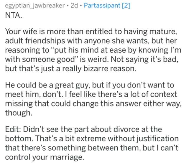 "meeting the ex - Text - egyptian_jawbreaker 2d Partassipant [2] NTA wife is more than entitled to having mature, adult friendships with anyone she wants, but her reasoning to ""put his mind at ease by knowing I'm with someone good"" is weird. Not saying it's bad, but that's just a really bizarre reason"