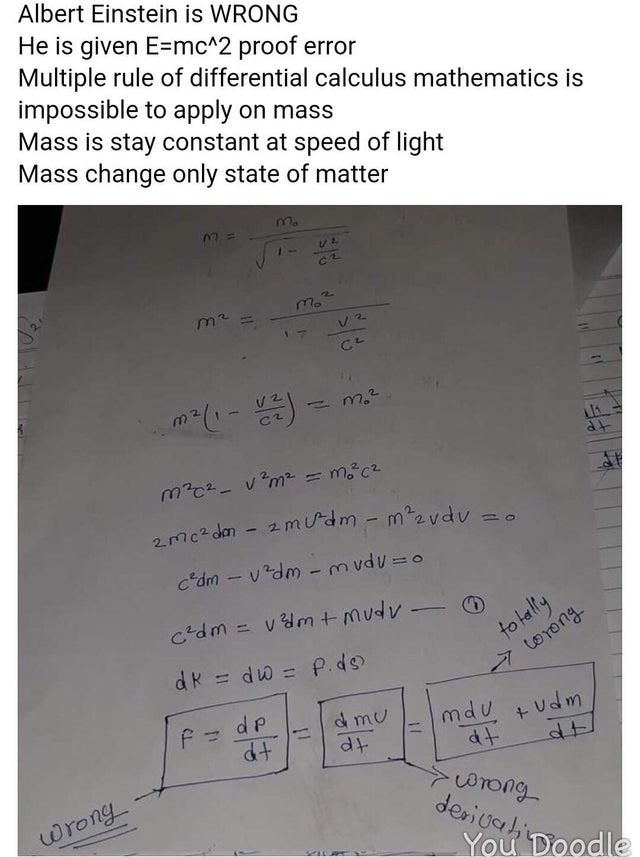 intellectuals - Text - Albert Einstein is WRONG He is given E=mc*2 proof error Multiple rule of differential calculus mathematics is impossible to apply on mass Mass is stay constant at speed of light Mass change only state of matter mo2 m2 V 2 CL M202-m=mc 2 mc2 dn- 2mudm - m2vdu c'dm- vdm - m vdu o hyptay: torong c'dm=vmt-mudv dR dw P.d d p mdu udm &mu dt dt erong deriuali wrong You Doodle