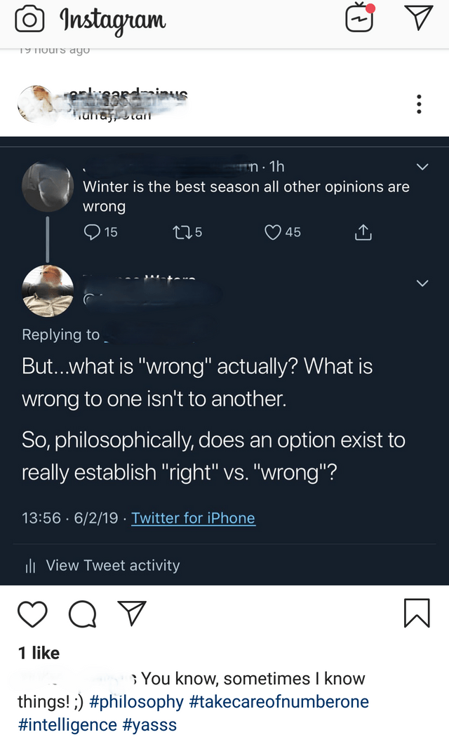 """intellectuals - Text - Instagram *3ardais una a Winter is the best season all other opinions are wrong 45 15 t15 Replying to But...what is """"wrong"""" actually? What is wrong to one isn't to another. So, philosophically, does an option exist to really establish """"right"""" vs. """"wrong""""? Twitter for iPhone 13:56.6/2/19 ii View Tweet activity 1 like You know, sometimes I know things!) #philosophy #takecareofnumberone #intelligence #yasss"""