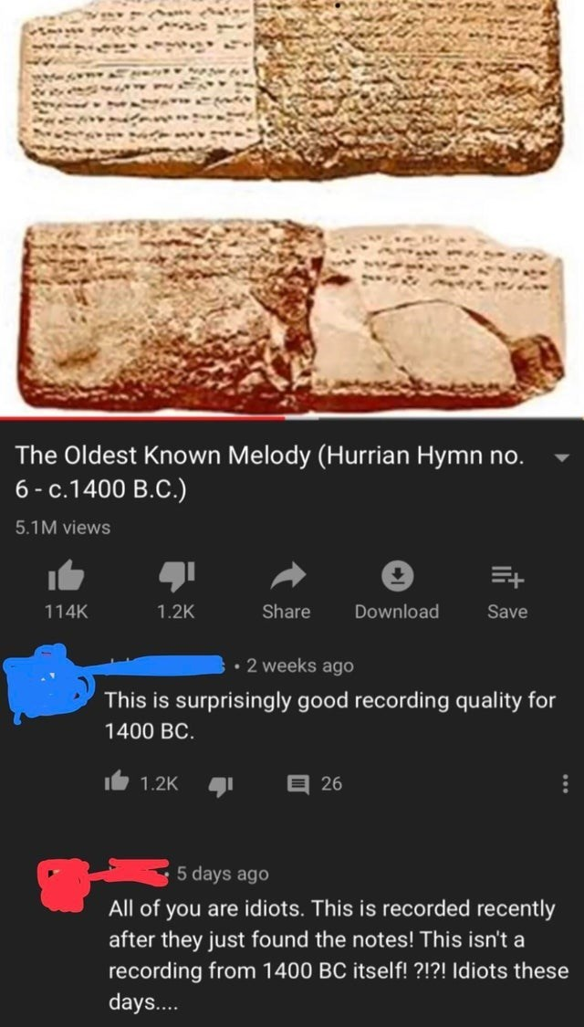 intellectuals - Geology - The Oldest Known Melody (Hurrian Hymn no. 6-c.1400 B.C.) 5.1M views 114K Share Download Save 1.2K 2 weeks ago This is surprisingly good recording quality for 1400 BC E 26 1.2K 5 days ago All of you are idiots. This is recorded recently after they just found the notes! This isn't a recording from 1400 BC itself! ?!?! Idiots these days...
