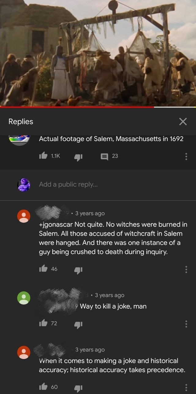 intellectuals - Text - X Replies Actual footage of Salem, Massachusetts in 1692 1.1K 23 Add a public reply... 3 years ago +jgonascar Not quite. No witches were burned in Salem. All those accused of witchcraft in Salem were hanged. And there was one instance of a guy being crushed to death during inquiry. 46 3 years ago Way to kill a joke, man 72 3 years ago When it comes to making a joke and historical accuracy; historical accuracy takes precedence. 60