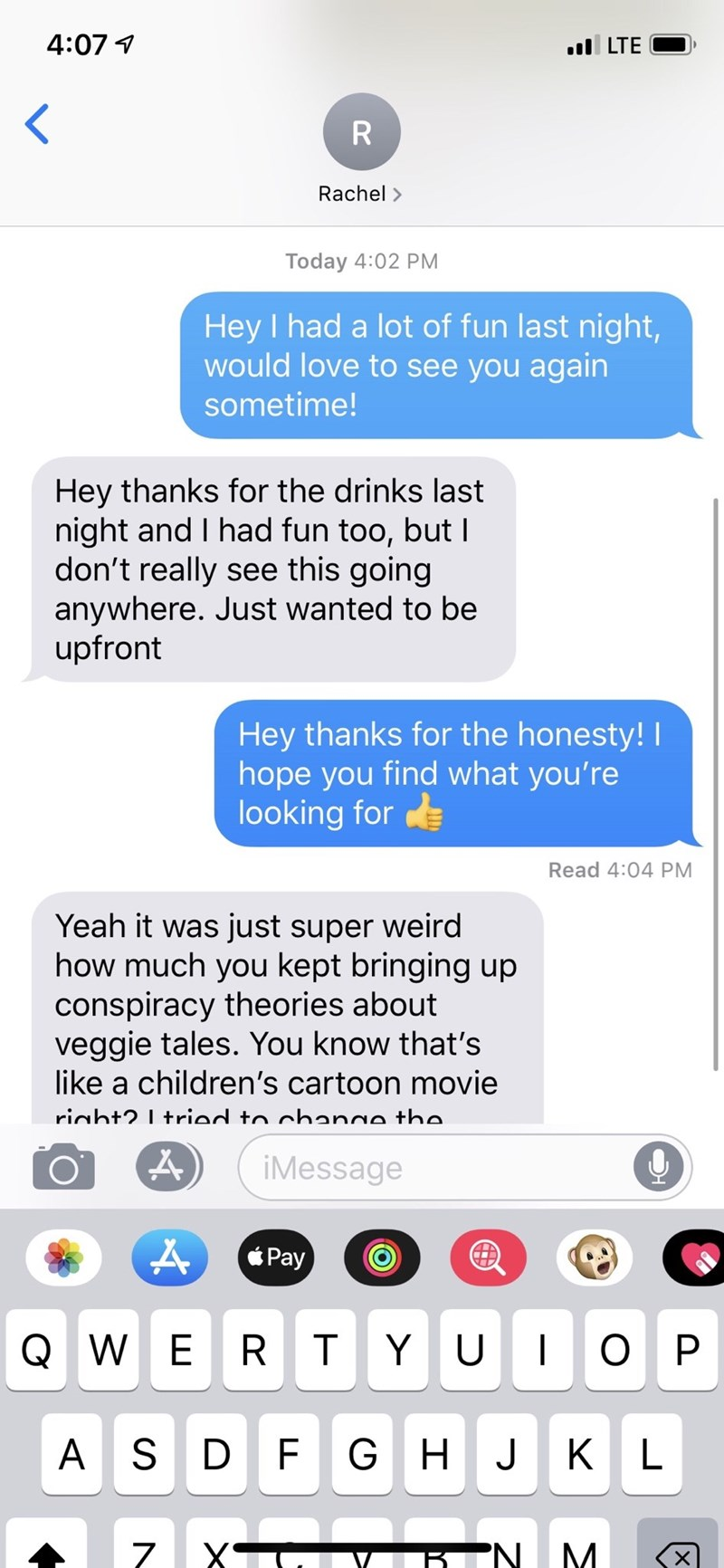 memes - Text - 4:07 l LTE R Rachel> Today 4:02 PM Hey I had a lot of fun last night, would love to see you again sometime! Hey thanks for the drinks last night and I had fun too, but I don't really see this going anywhere. Just wanted to be upfront Hey thanks for the honesty! hope you find what