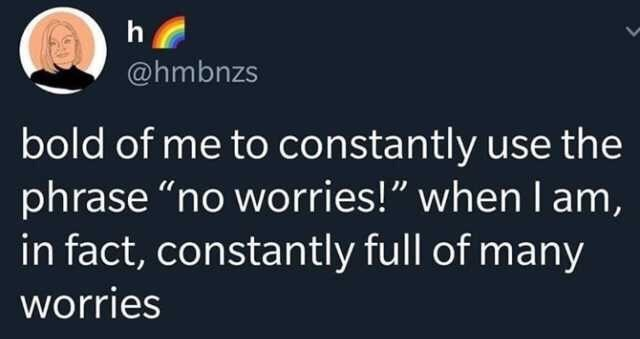 """Funny tweet that says """"Bold of me to constantly use the phrase 'no worries!' when I am, in fact, constantly full of many worries"""""""