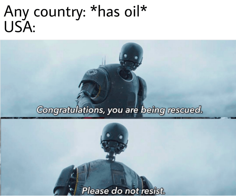 memes - Personal protective equipment - Any country: *has oil* USA: Congratulations, you are being rescued. Please do not resist