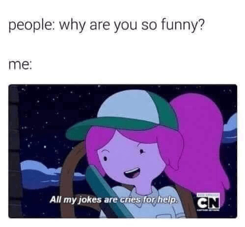 memes - Cartoon - people: why are you so funny? me: All my jokes are cries for help. CN