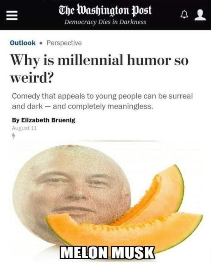 memes - Natural foods - The Washington Post Democracy Dies in Darkness Outlook Perspective Why is millennial humor so weird? Comedy that appeals to young people can be surreal and dark - and completely meaningless. By Elizabeth Bruenig August 11 MELON MUSK III