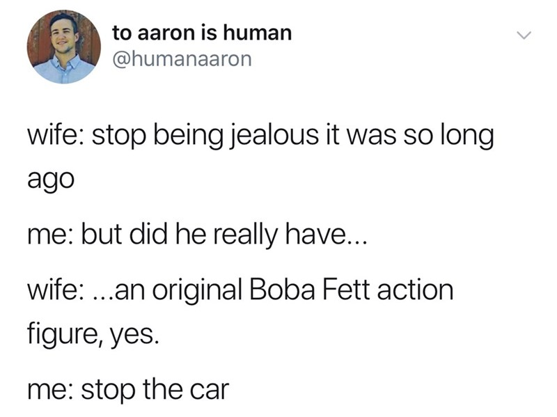 memes - Text - to aaron is human @humanaaron wife: stop being jealous it was so long ago me: but did he really have... wife: ..an original Boba Fett action figure, yes. me: stop the car