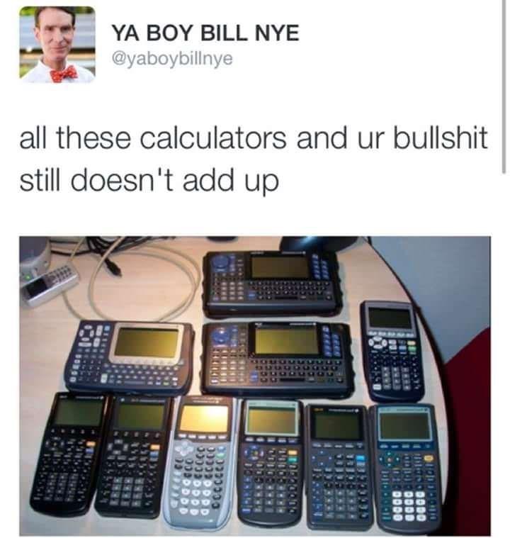 memes - Product - ΥA ΒΟΥ ILL NYE @yaboybillnye all these calculators and ur bullshit still doesn't add up OO00
