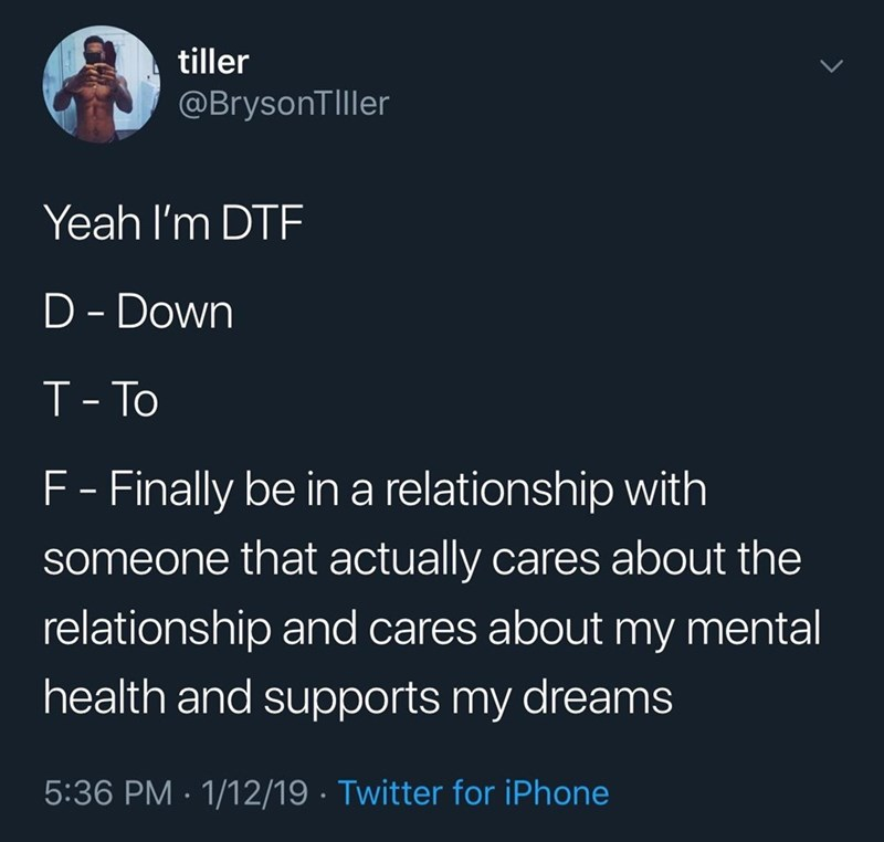 memes - Text - tiller @BrysonTlller Yeah I'm DTF D - Down T-To F - Finally be in a relationship with someone that actually cares about the relationship and cares about my mental health and supports my dreams 5:36 PM 1/12/19 Twitter for iPhone