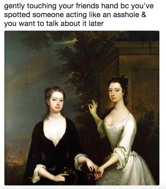 classical art meme - Lady - gently touching your friends hand bc you've spotted someone acting like an asshole & you want to talk about it later