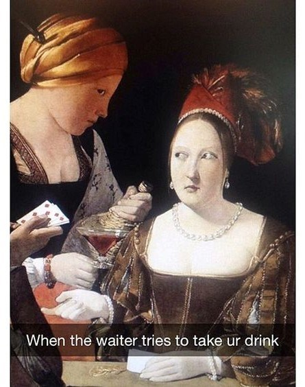 classical art meme - Hairstyle - When the waiter tries to take ur drink