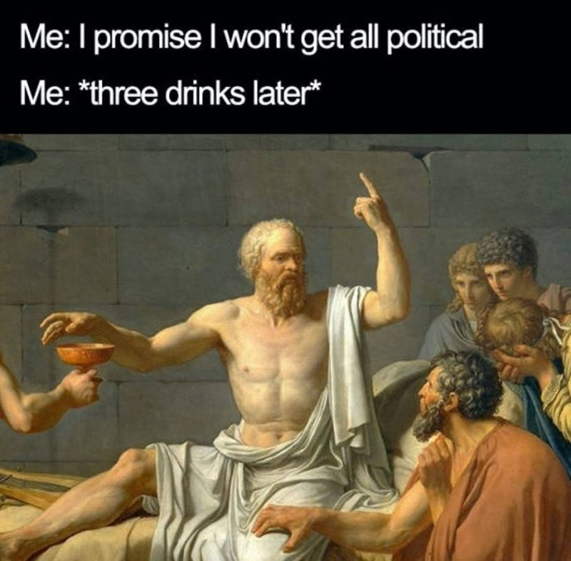 """Funny classical art meme that says, """"Me: I promise I won't get all political; Me: *Three drinks later*"""""""