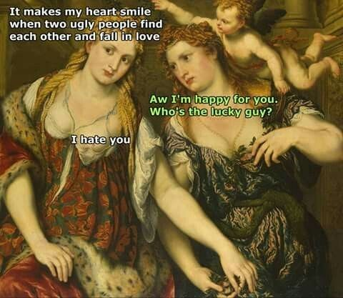 classical art meme - Lady - It makes my heart smile when two ugly people find each other and fall in love Aw I'm happy for you. Who's the lucky guy? I hate you