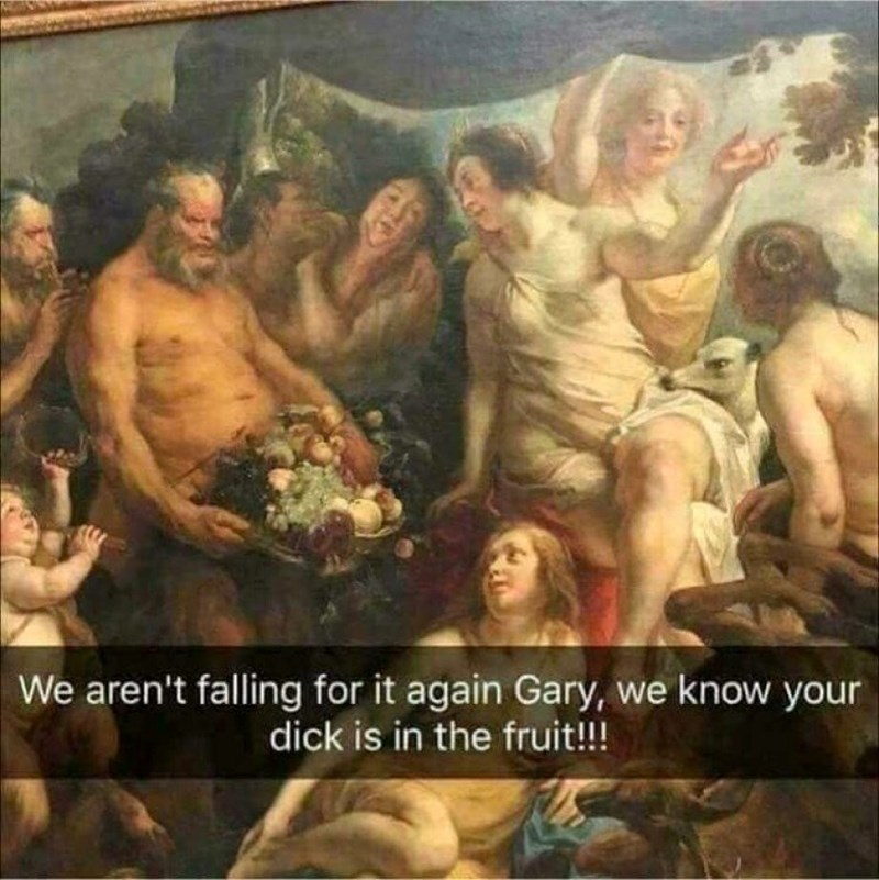classical art meme - Mythology - We aren't falling for it again Gary, we know your dick is in the fruit!!!
