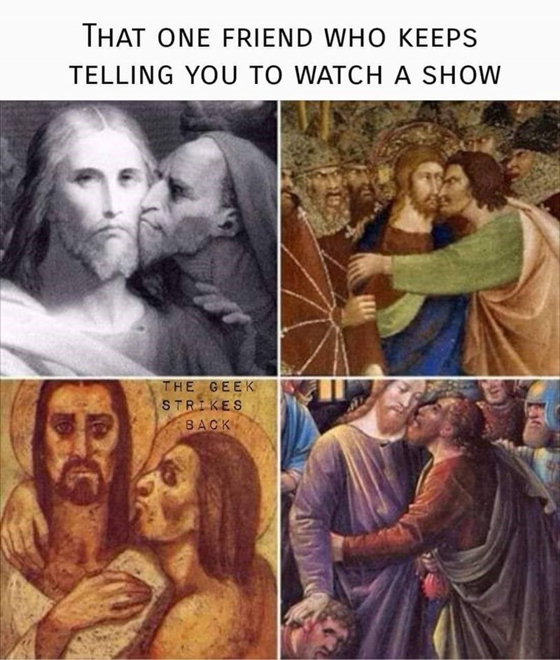 classical art meme - People - THAT ONE FRIEND WHO KEEPS TELLING YOU TO WATCHA SHOW THE GEEK STRIKES BACK