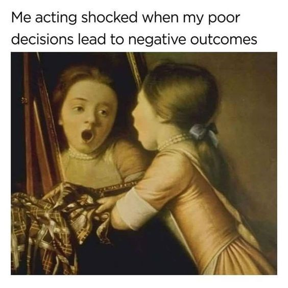 classical art meme - Facial expression - Me acting shocked when my poor decisions lead to negative outcomes