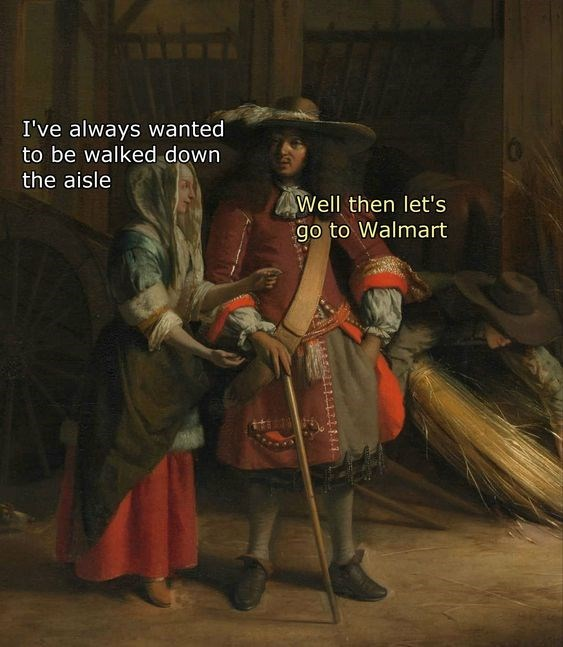 classical art meme - Art - I've always wanted to be walked down the aisle Well then let's go to Walmart EASLLE1133.4.1