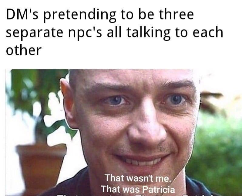 Face - DM's pretending to be three separate npc's all talking to each other That wasn't me. That was Patricia