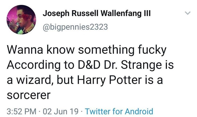 Text - Joseph Russell Wallenfang IlI @bigpennies2323 Wanna know something fucky According to D&D Dr. Strange is a wizard, but Harry Potter is a sorcerer 3:52 PM 02 Jun 19 Twitter for Android >