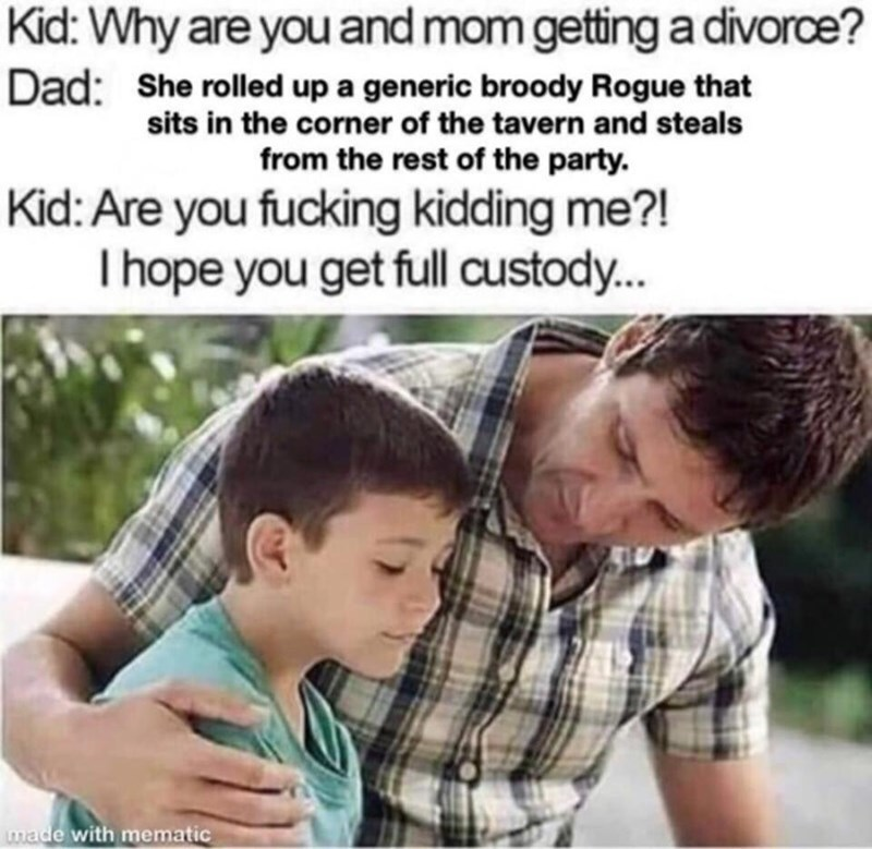 Child - Kid: Why are you and mom getting a divorce? Dad: She rolled up a generic broody Rogue that sits in the corner of the tavern and steals from the rest of the party. Kid: Are you fucking kidding me?! I hope you get full custody... made with mematic