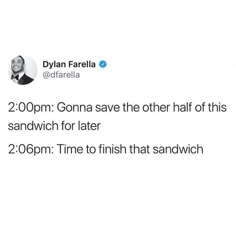 Text - Dylan Farella @dfarella 2:00pm: Gonna save the other half of this sandwich for later 2:06pm: Time to finish that sandwich