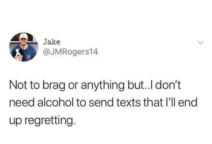 Text - Jake @JMRogers14 Not to brag or anything but..I don't need alcohol to send texts that I'll end up regretting.