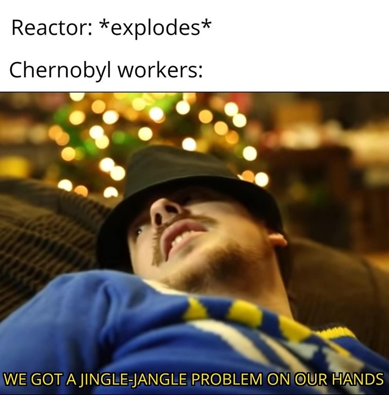 Facial expression - Reactor: *explodes* Chernobyl workers: WE GOT A JINGLE-JANGLE PROBLEM ON OUR HANDS