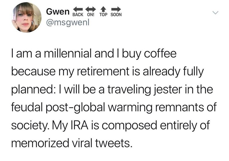 Text - Gwen BACK ON! TOP SOON @msgwenl I am a millennial and I buy coffee because my retirement is already fully planned: I will be a traveling jester in the feudal post-global warming remnants of society. My IRA is composed entirely of memorized viral tweets.
