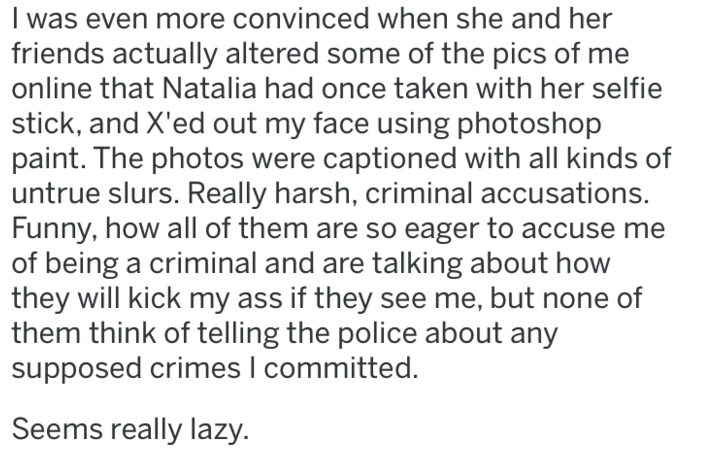 bitter ex - Text - I was even more convinced when she and her friends actually altered some of the pics of me online that Natalia had once taken with her selfie stick, and X'ed out my face using photoshop paint. The photos were captioned with all kinds of untrue slurs. Really harsh, criminal accusations. Funny, how all of them are so eager to accuse me of being a criminal and are talking about how they will kick my ass if they see me