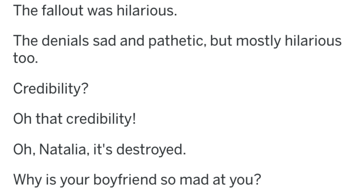 bitter ex - Text - The fallout was hilarious. The denials sad and pathetic, but mostly hilarious too. Credibility? Oh that credibility! Oh, Natalia, it's destroyed. Why is your boyfriend so mad at you?