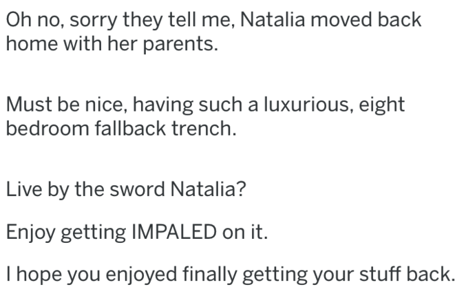 bitter ex - Text - Oh no, sorry they tell me, Natalia moved back home with her parents. Must be nice, having such a luxurious, eight bedroom fallback trench Live by the sword Natalia? Enjoy getting IMPALED on it. I hope you enjoyed finally getting your stuff back.