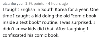 """Text - ulsanforyou 1.9k points 4 hours ago I taught English in South Korea for a year. One time I caught a kid doing the old """"comic book inside a text book"""" routine. I was surprised. I didn't know kids did that. After laughing I confiscated his comic book."""
