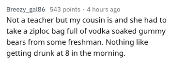 Text - Breezy_gal86 543 points 4 hours ago Not a teacher but my cousin is and she had to take a ziploc bag full of vodka soaked gummy bears from some freshman. Nothing like getting drunk at 8 in the morning.