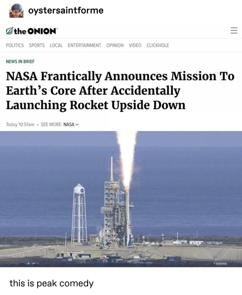 meme - Water - oystersaintforme the ONION POLITICS SPORTS LOCAL ENTERTAINMENT OPINION VIDEO CLICKHOLE NEWS IN BRIEF NASA Frantically Announces Mission To Earth's Core After Accidentally Launching Rocket Upside Down Today 10:51am SEE MORE: NASAv this is peak comedy