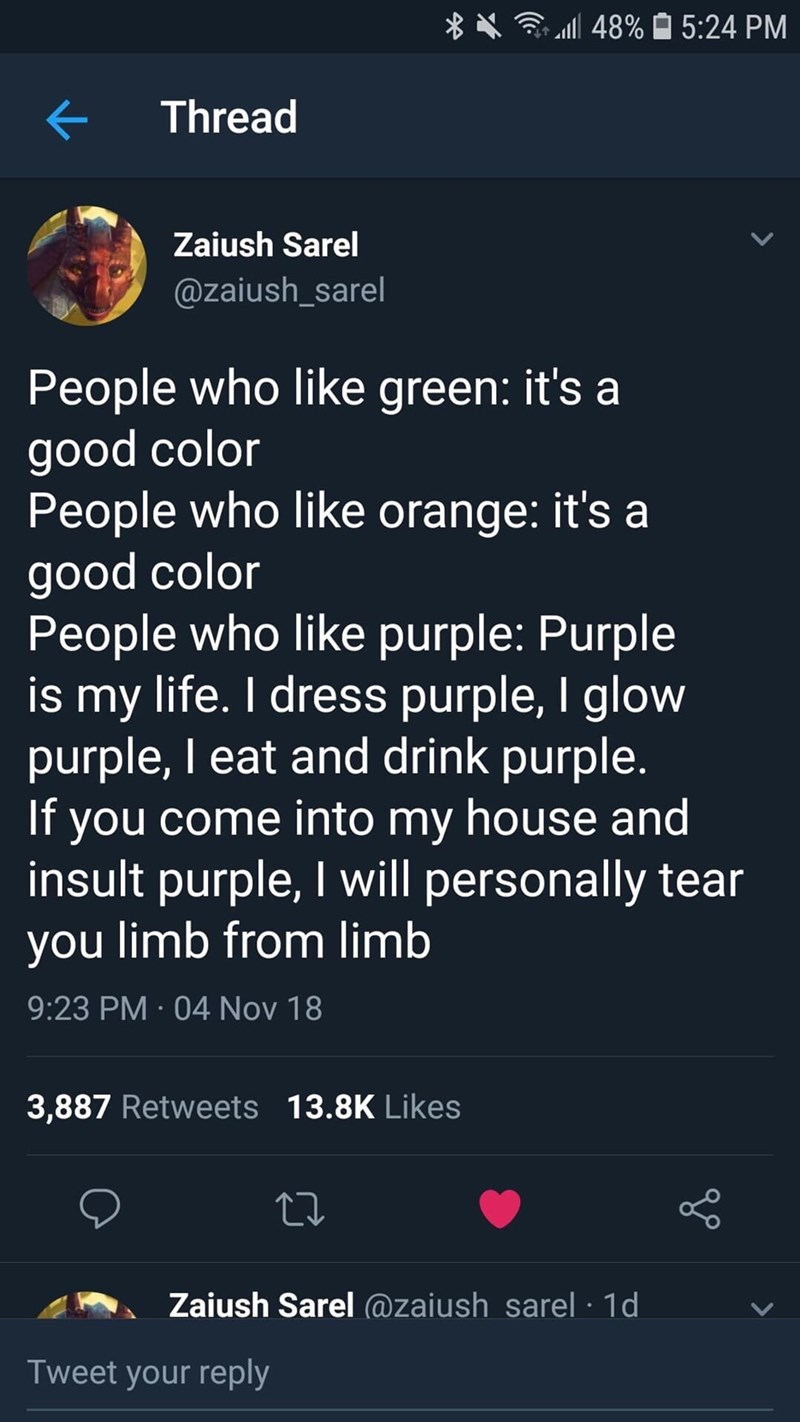 meme - Text - l 48% 5:24 PM Thread Zaiush Sarel @zaiush_sarel People who like green: it's good color People who like orange: it's a good color People who like purple: Purple is my life. I dress purple, I glow purple, I eat and drink purple. If you come into my house and insult purple, I will personally tear you limb from limb 9:23 PM 04 Nov 18 3,887 Retweets 13.8K Likes Zaiush Sarel @zaiush_sarel 1d Tweet your reply