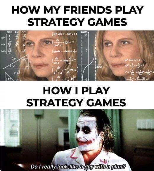 meme - Face - HOW MY FRIENDS PLAY STRATEGY GAMES 30 45 60 tan () sin xdx-cos x+C 10 1 sin 2 dar tgx +C COS 2 5- 1 3 Incos tan 2x de Initg+C 60 hc0 sin x 30 emd orcta xv3 da 4ac 45 5 HOW I PLAY STRATEGY GAMES Do I really look like aguy with a plan?