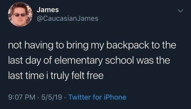meme - Text - James @CaucasianJames not having to bring my backpack to the last day of elementary school was the last time i truly felt free 9:07 PM 5/5/19 Twitter for iPhone