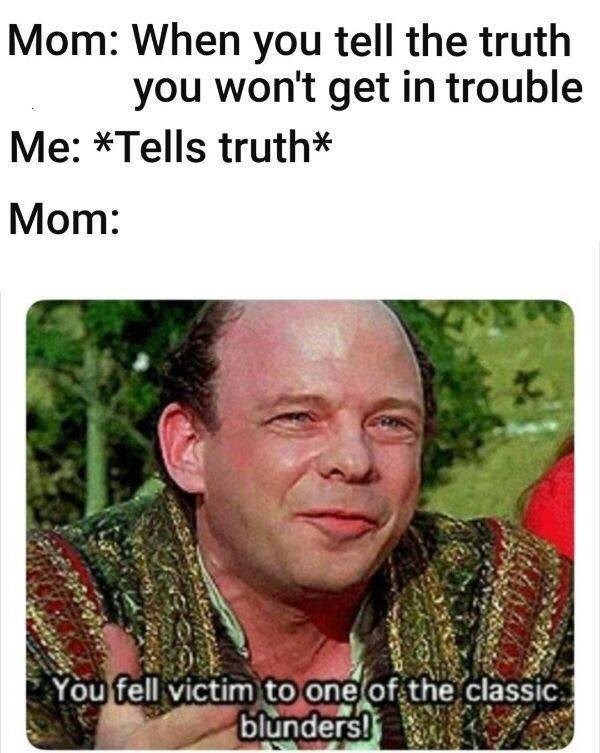 meme - Text - Mom: When you tell the truth you won't get in trouble Me:*Tells truth* Mom: You fell victim to one of the classic blunders!